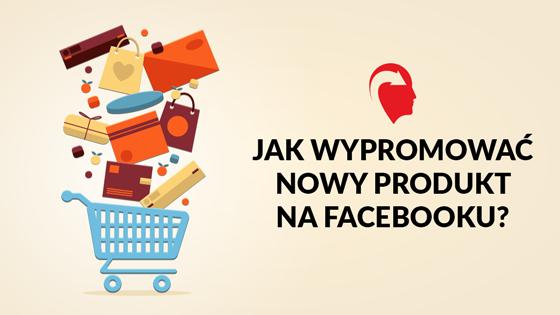 jak wypromować nowy produkt na facebooku