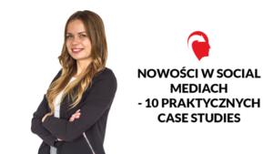 Nowości w social mediach - 10 praktycznych case studies