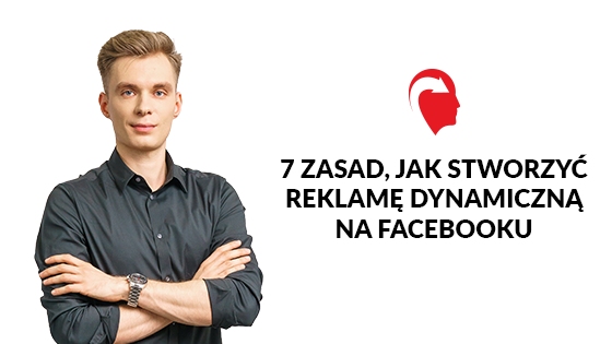 7 zasad, jak stworzyć reklamę dynamiczną na Facebooku